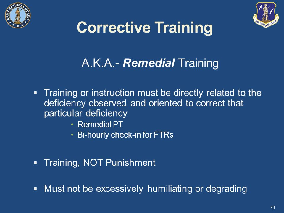 Corrective Training A.K.A.- Remedial Training  Training or instruction must be directly related to the deficiency observed and oriented to correct that particular deficiency Remedial PT Bi-hourly check-in for FTRs  Training, NOT Punishment  Must not be excessively humiliating or degrading 23