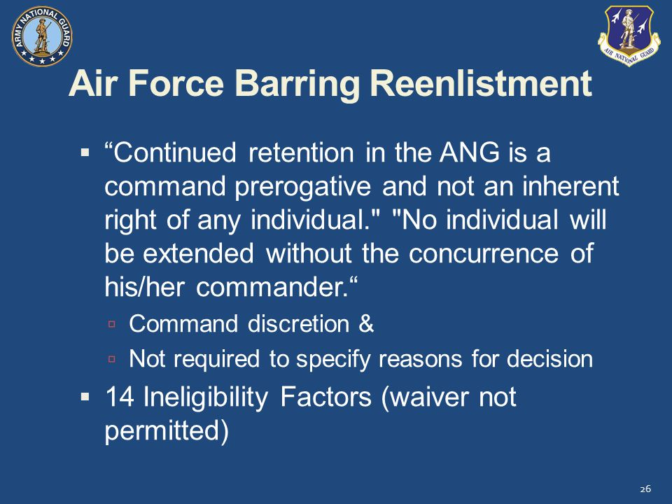 Air Force Barring Reenlistment  Continued retention in the ANG is a command prerogative and not an inherent right of any individual. No individual will be extended without the concurrence of his/her commander.  Command discretion &  Not required to specify reasons for decision  14 Ineligibility Factors (waiver not permitted) 26