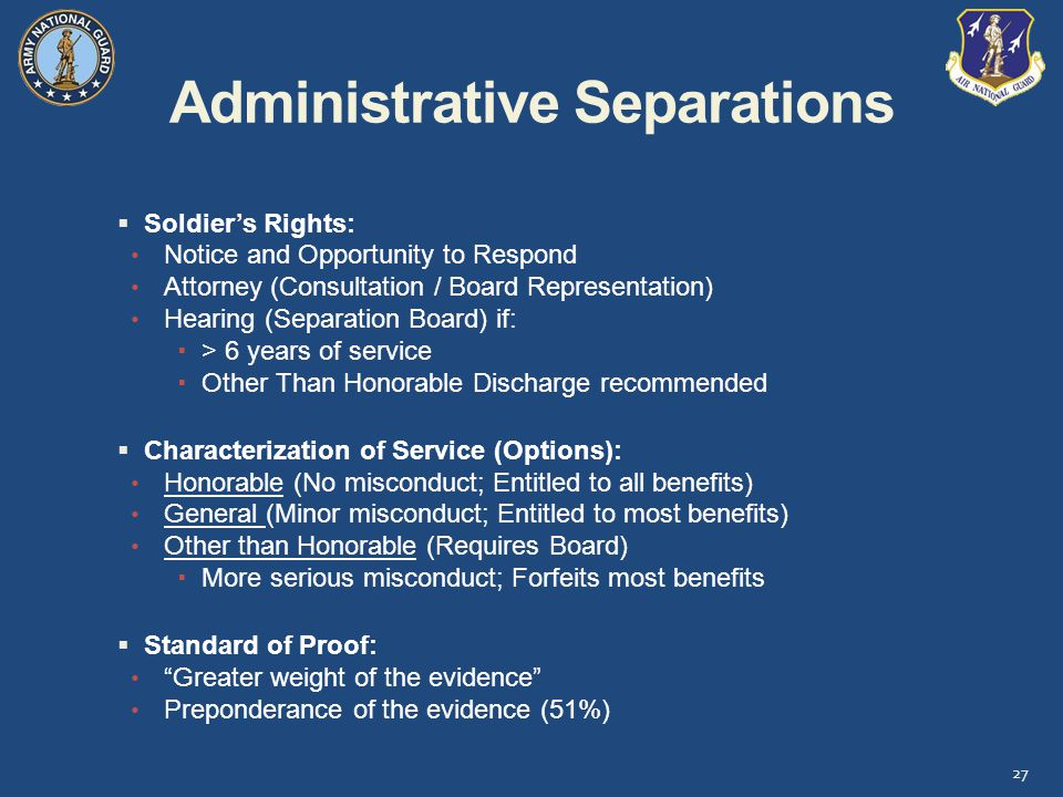 Administrative Separations 27  Soldier's Rights: Notice and Opportunity to Respond Attorney (Consultation / Board Representation) Hearing (Separation Board) if:  > 6 years of service  Other Than Honorable Discharge recommended  Characterization of Service (Options): Honorable (No misconduct; Entitled to all benefits) General (Minor misconduct; Entitled to most benefits) Other than Honorable (Requires Board)  More serious misconduct; Forfeits most benefits  Standard of Proof: Greater weight of the evidence Preponderance of the evidence (51%)