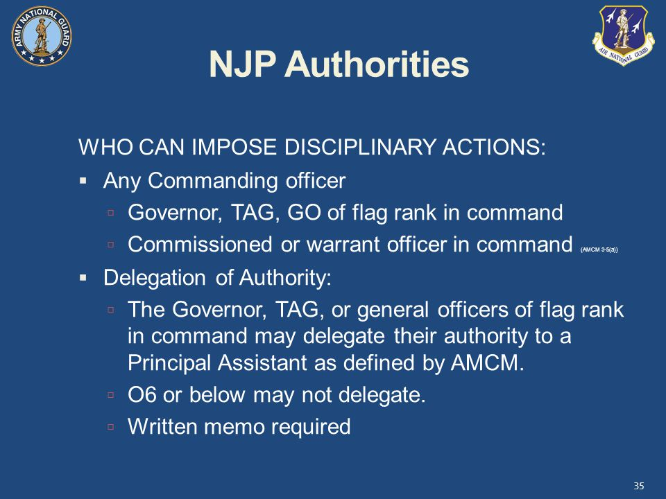 NJP Authorities WHO CAN IMPOSE DISCIPLINARY ACTIONS:  Any Commanding officer  Governor, TAG, GO of flag rank in command  Commissioned or warrant officer in command (AMCM 3-5(a))  Delegation of Authority:  The Governor, TAG, or general officers of flag rank in command may delegate their authority to a Principal Assistant as defined by AMCM.