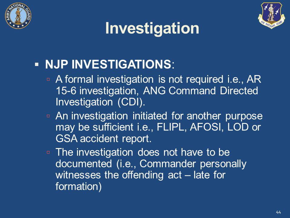 Investigation  NJP INVESTIGATIONS:  A formal investigation is not required i.e., AR 15-6 investigation, ANG Command Directed Investigation (CDI).