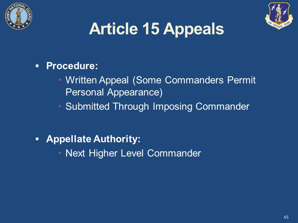 Article 15 Appeals 45  Procedure:  Written Appeal (Some Commanders Permit Personal Appearance)  Submitted Through Imposing Commander  Appellate Authority:  Next Higher Level Commander