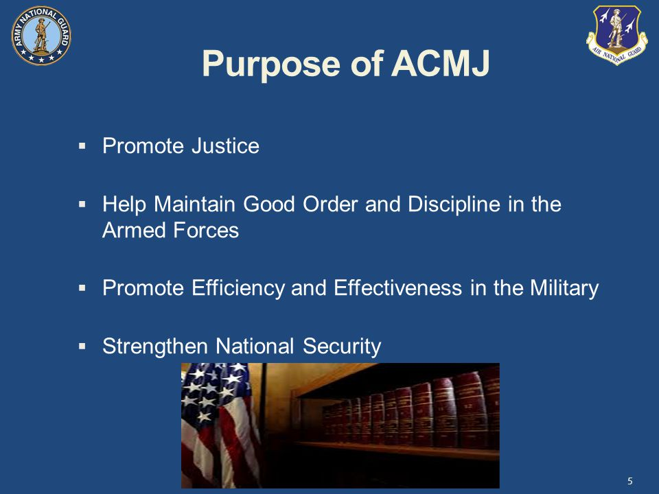 Purpose of ACMJ 5  Promote Justice  Help Maintain Good Order and Discipline in the Armed Forces  Promote Efficiency and Effectiveness in the Military  Strengthen National Security