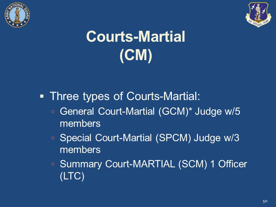 Courts-Martial (CM)  Three types of Courts-Martial:  General Court-Martial (GCM)* Judge w/5 members  Special Court-Martial (SPCM) Judge w/3 members  Summary Court-MARTIAL (SCM) 1 Officer (LTC) 50