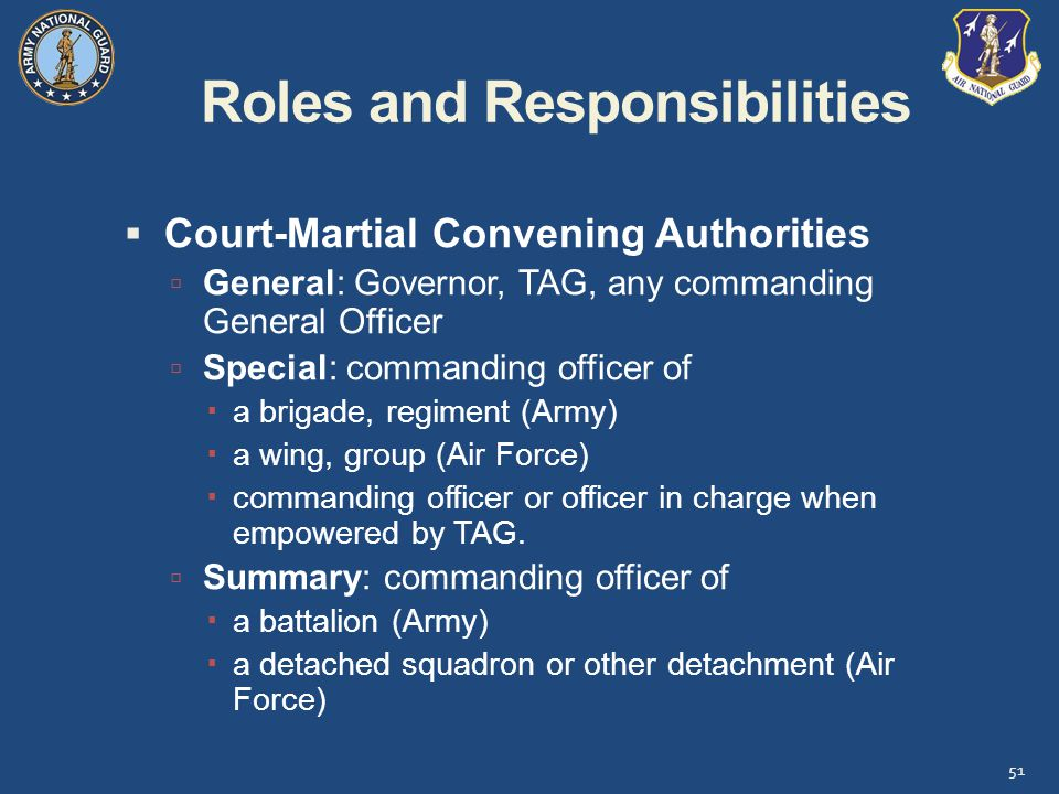 Roles and Responsibilities  Court-Martial Convening Authorities  General: Governor, TAG, any commanding General Officer  Special: commanding officer of  a brigade, regiment (Army)  a wing, group (Air Force)  commanding officer or officer in charge when empowered by TAG.
