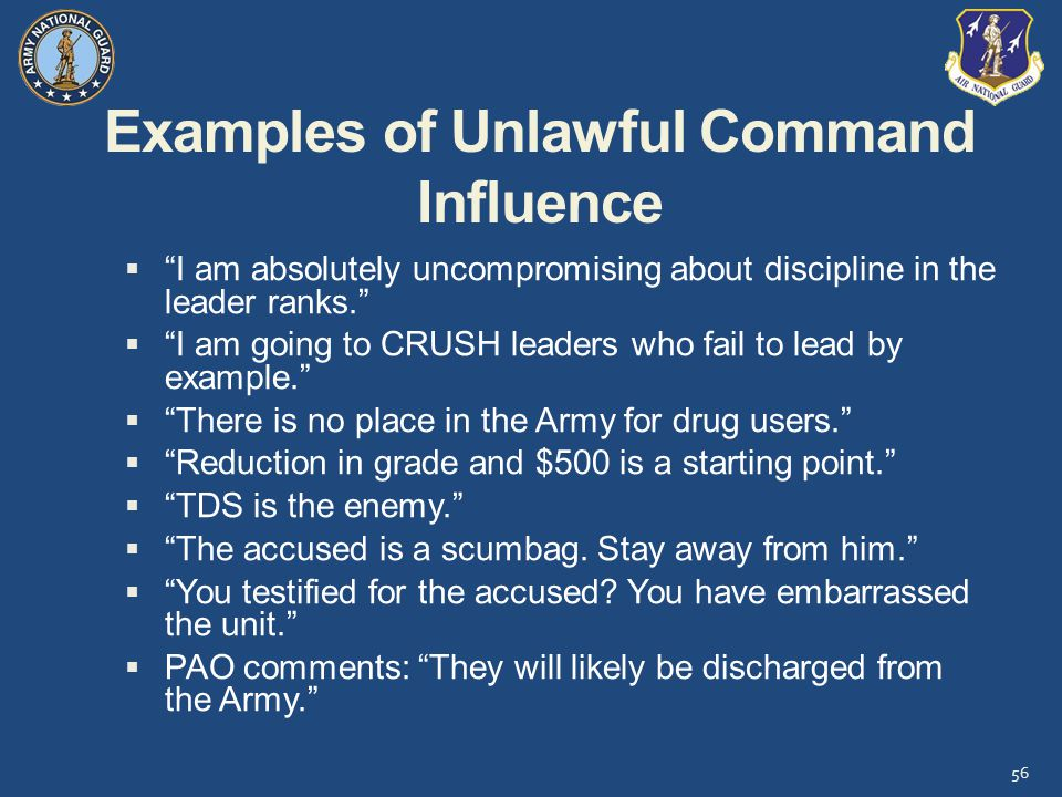 Examples of Unlawful Command Influence  I am absolutely uncompromising about discipline in the leader ranks.  I am going to CRUSH leaders who fail to lead by example.  There is no place in the Army for drug users.  Reduction in grade and $500 is a starting point.  TDS is the enemy.  The accused is a scumbag.