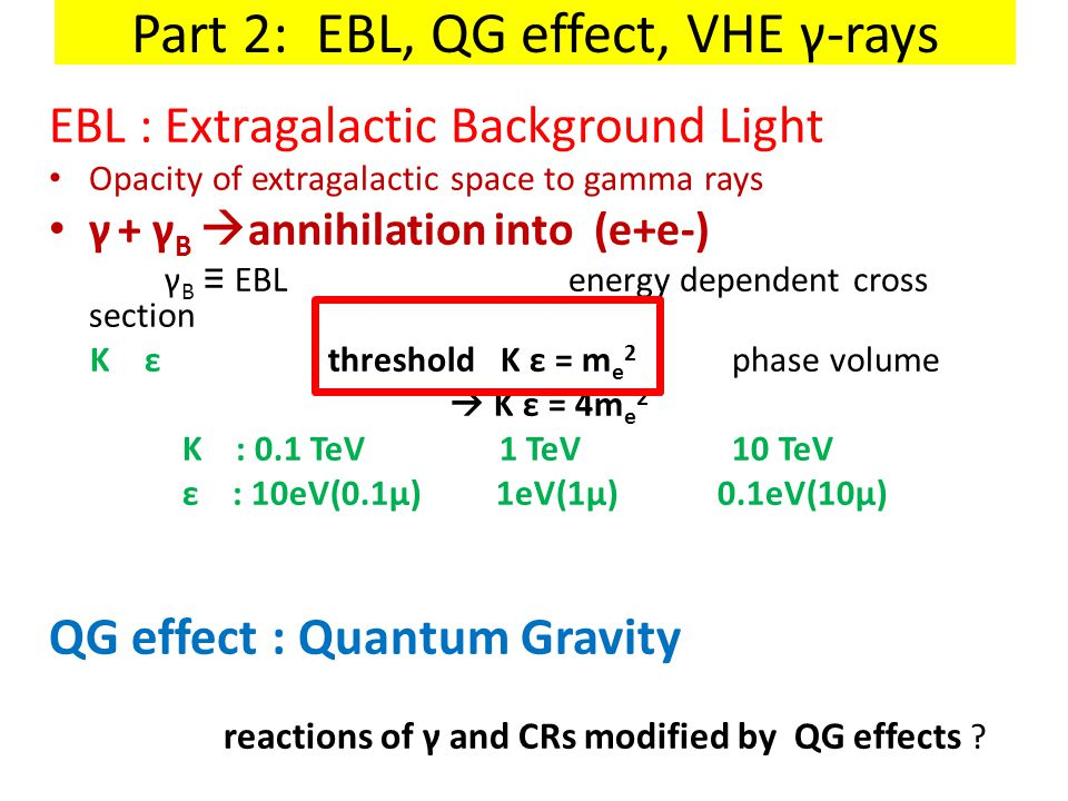 Part 2: EBL, QG effect, VHE γ-rays EBL : Extragalactic Background Light Opacity of extragalactic space to gamma rays γ + γ B  annihilation into (e+e-) γ B ≡ EBL energy dependent cross section K ε threshold K ε = m e 2 phase volume  K ε = 4m e 2 K : 0.1 TeV 1 TeV 10 TeV ε : 10eV(0.1μ) 1eV(1μ) 0.1eV(10μ) QG effect : Quantum Gravity reactions of γ and CRs modified by QG effects ?