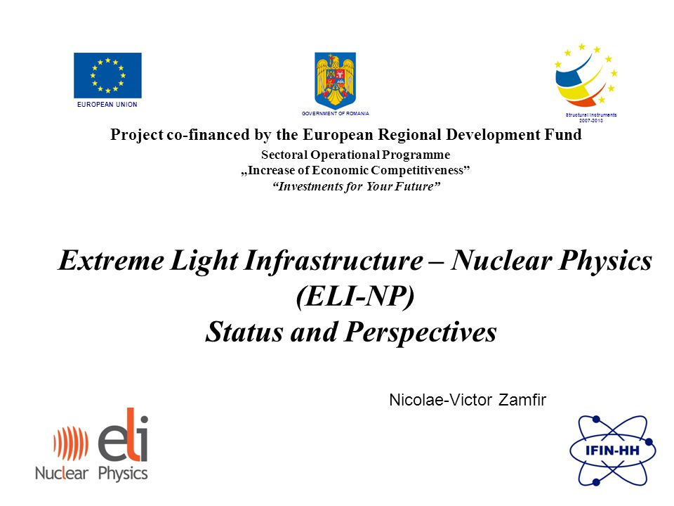 "GOVERNMENT OF ROMANIA Structural Instruments 2007-2013 Sectoral Operational Programme ""Increase of Economic Competitiveness Investments for Your Future Extreme Light Infrastructure – Nuclear Physics (ELI-NP) Status and Perspectives EUROPEAN UNION Project co-financed by the European Regional Development Fund Nicolae-Victor Zamfir"