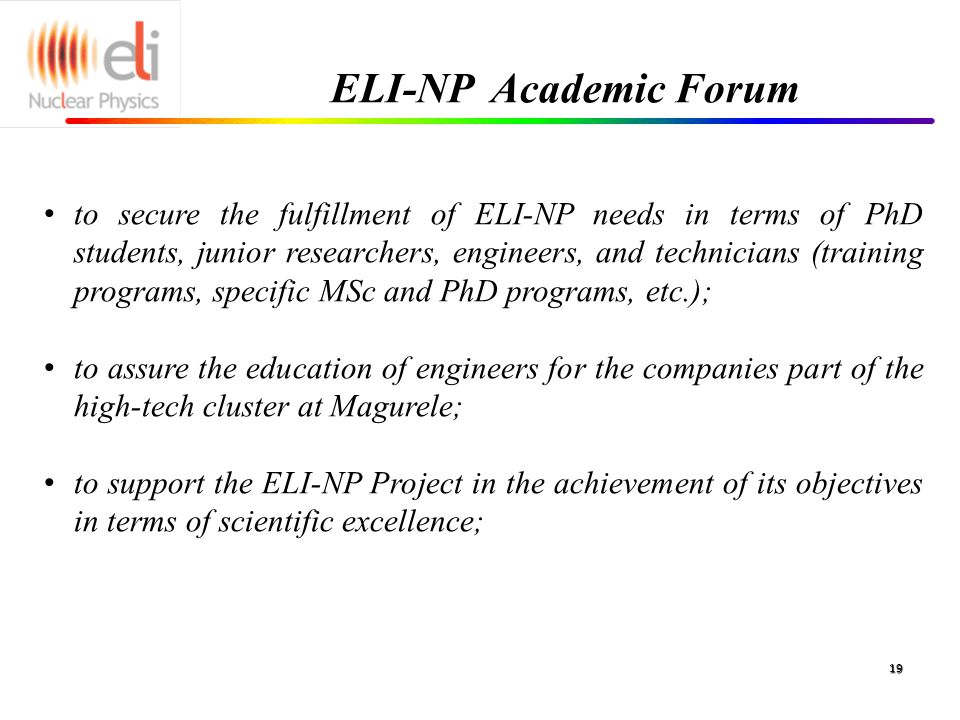 ELI-NP Academic Forum 19 to secure the fulfillment of ELI-NP needs in terms of PhD students, junior researchers, engineers, and technicians (training programs, specific MSc and PhD programs, etc.); to assure the education of engineers for the companies part of the high-tech cluster at Magurele; to support the ELI-NP Project in the achievement of its objectives in terms of scientific excellence;
