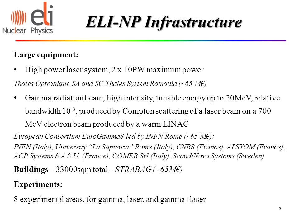 ELI-NP Infrastructure Large equipment: High power laser system, 2 x 10PW maximum power Thales Optronique SA and SC Thales System Romania (~65 M€) Gamma radiation beam, high intensity, tunable energy up to 20MeV, relative bandwidth 10 -3, produced by Compton scattering of a laser beam on a 700 MeV electron beam produced by a warm LINAC European Consortium EuroGammaS led by INFN Rome (~65 M€): INFN (Italy), University La Sapienza Rome (Italy), CNRS (France), ALSYOM (France), ACP Systems S.A.S.U.