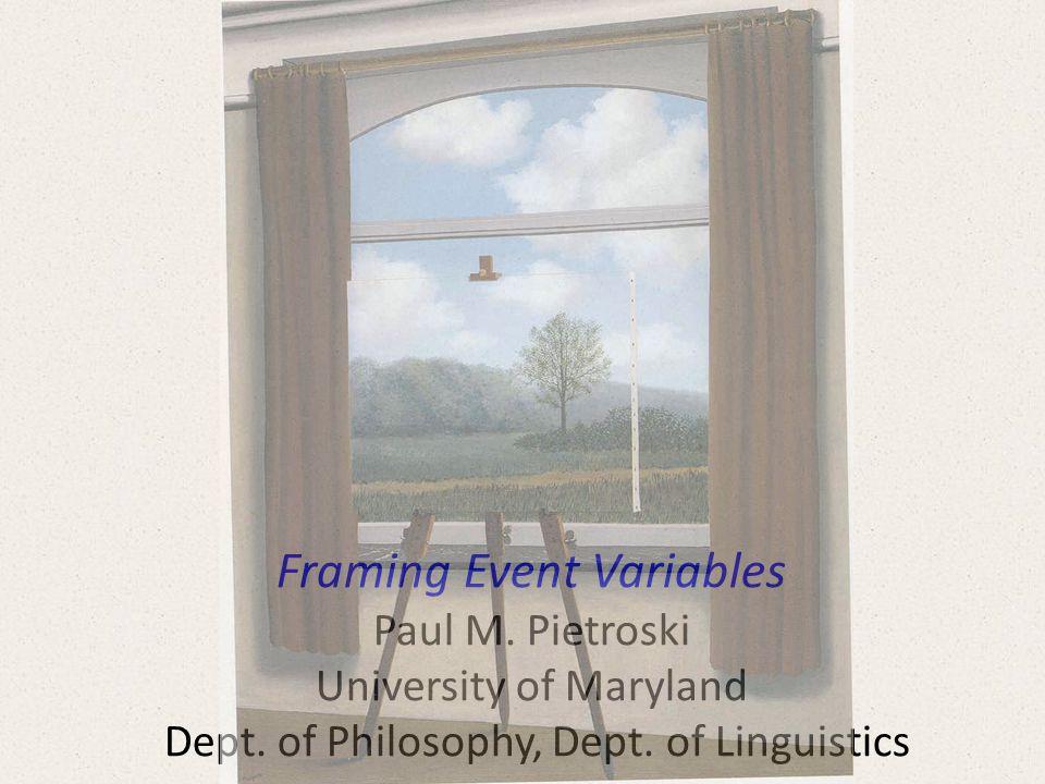 Framing Event Variables Paul M. Pietroski University of Maryland Dept.
