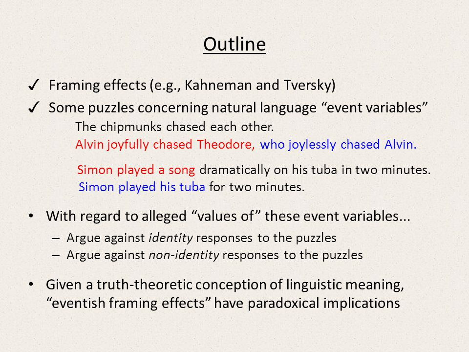 Outline ✓ Framing effects (e.g., Kahneman and Tversky) ✓ Some puzzles concerning natural language event variables The chipmunks chased each other.