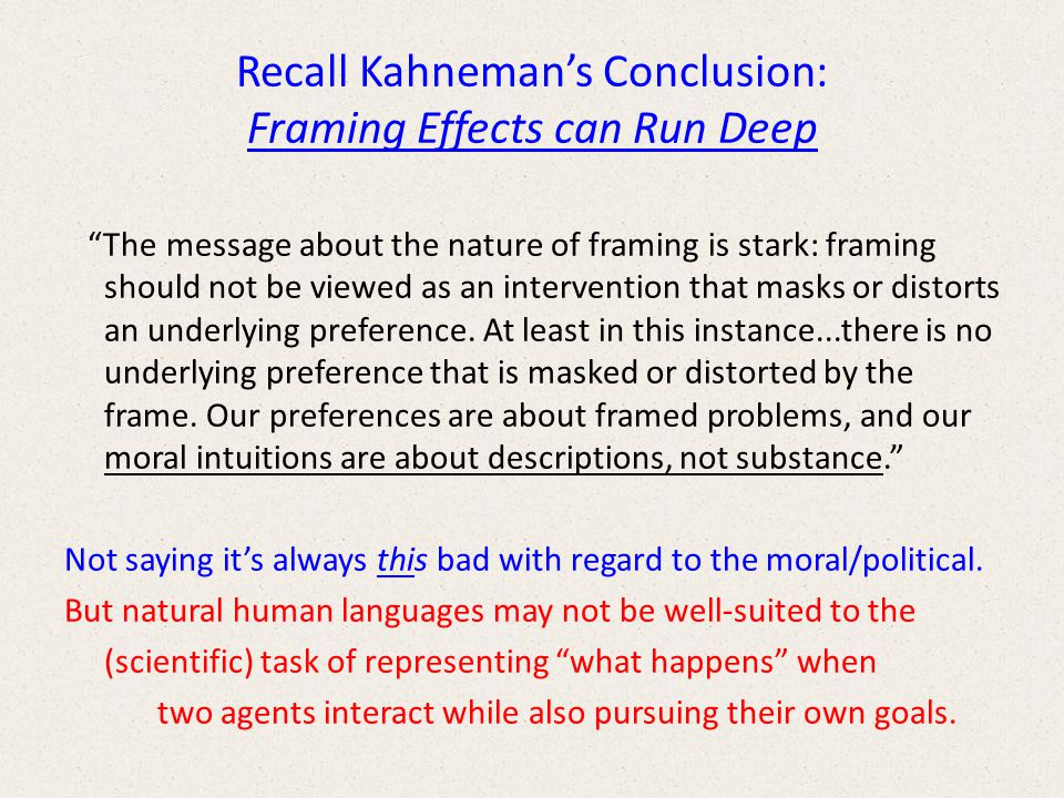 Recall Kahneman's Conclusion: Framing Effects can Run Deep The message about the nature of framing is stark: framing should not be viewed as an intervention that masks or distorts an underlying preference.