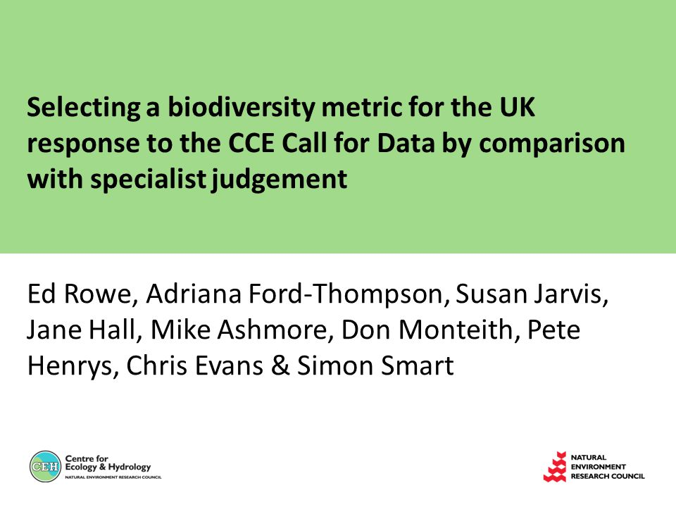 Selecting a biodiversity metric for the UK response to the CCE Call for Data by comparison with specialist judgement Ed Rowe, Adriana Ford-Thompson, Susan Jarvis, Jane Hall, Mike Ashmore, Don Monteith, Pete Henrys, Chris Evans & Simon Smart