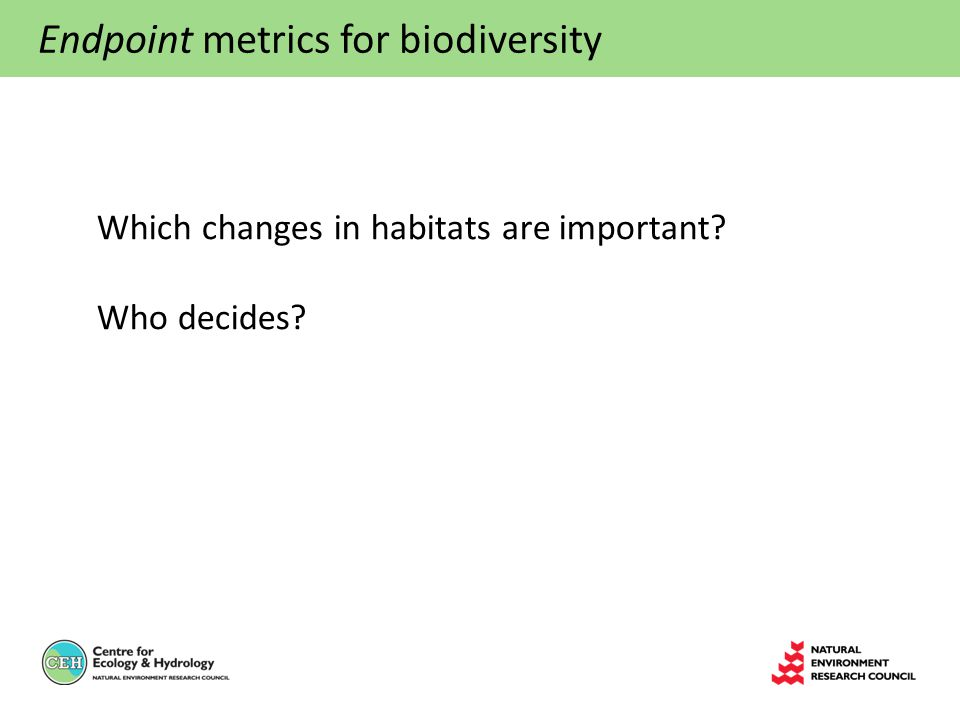 Endpoint metrics for biodiversity Which changes in habitats are important? Who decides?