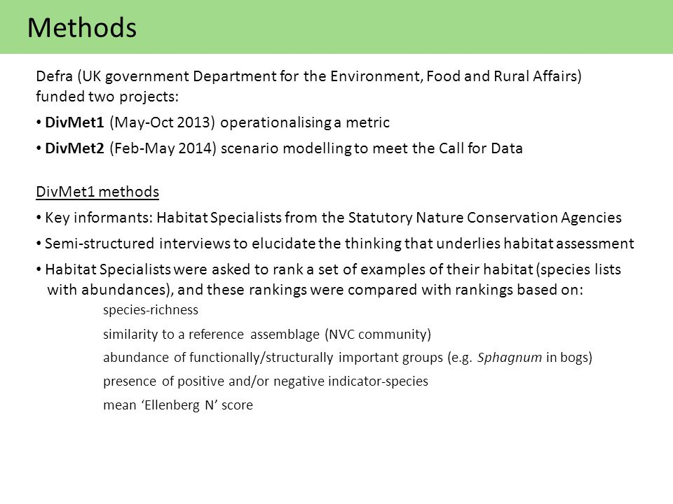 Methods Defra (UK government Department for the Environment, Food and Rural Affairs) funded two projects: DivMet1 (May-Oct 2013) operationalising a metric DivMet2 (Feb-May 2014) scenario modelling to meet the Call for Data DivMet1 methods Key informants: Habitat Specialists from the Statutory Nature Conservation Agencies Semi-structured interviews to elucidate the thinking that underlies habitat assessment Habitat Specialists were asked to rank a set of examples of their habitat (species lists with abundances), and these rankings were compared with rankings based on: species-richness similarity to a reference assemblage (NVC community) abundance of functionally/structurally important groups (e.g.
