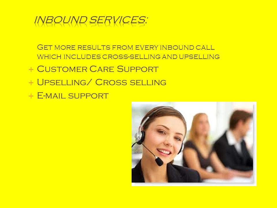 Get more results from every inbound call which includes cross-selling and upselling  Customer Care Support  Upselling/ Cross selling  E-mail support