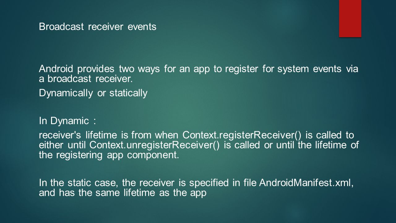 Broadcast receiver events Android provides two ways for an app to register for system events via a broadcast receiver. Dynamically or statically In Dy
