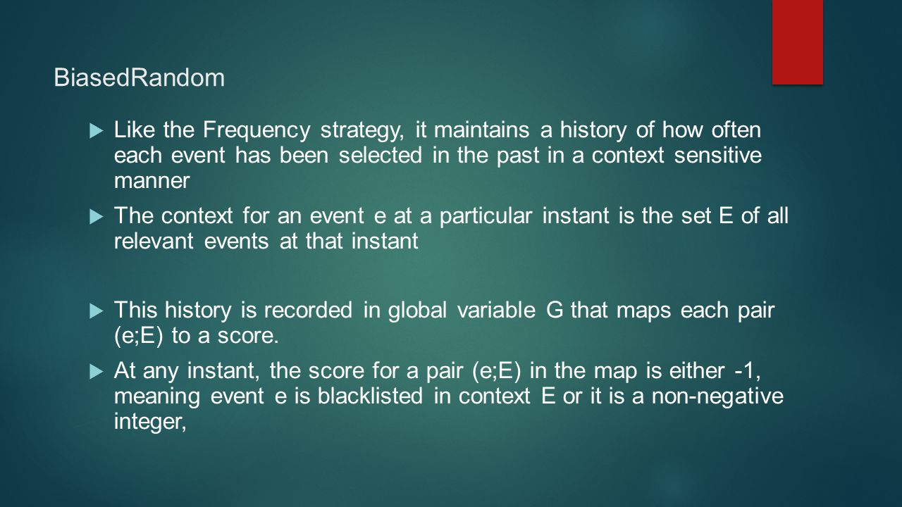 BiasedRandom  Like the Frequency strategy, it maintains a history of how often each event has been selected in the past in a context sensitive manner