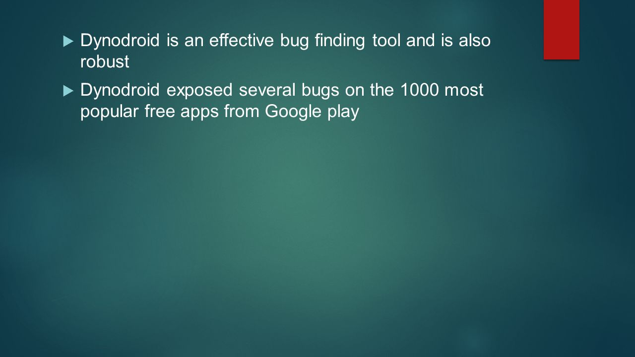  Dynodroid is an effective bug finding tool and is also robust  Dynodroid exposed several bugs on the 1000 most popular free apps from Google play