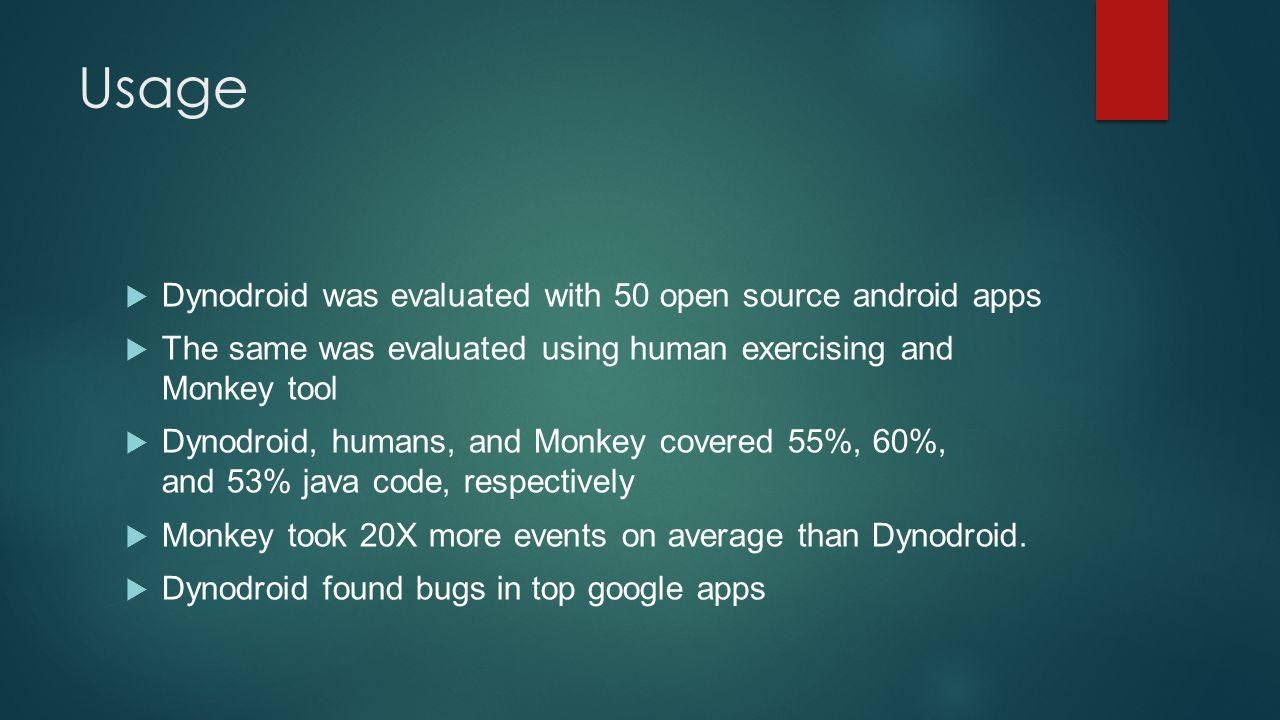 Usage  Dynodroid was evaluated with 50 open source android apps  The same was evaluated using human exercising and Monkey tool  Dynodroid, humans,
