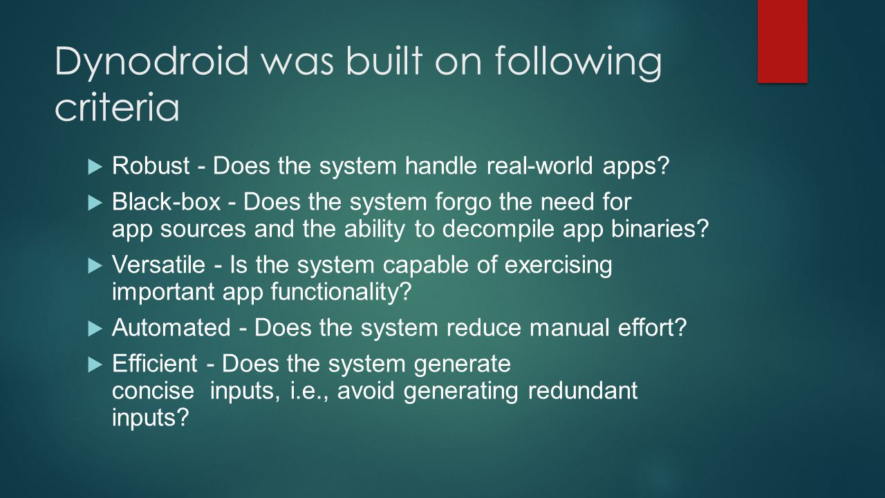 Dynodroid was built on following criteria  Robust - Does the system handle real-world apps?  Black-box - Does the system forgo the need for app sour