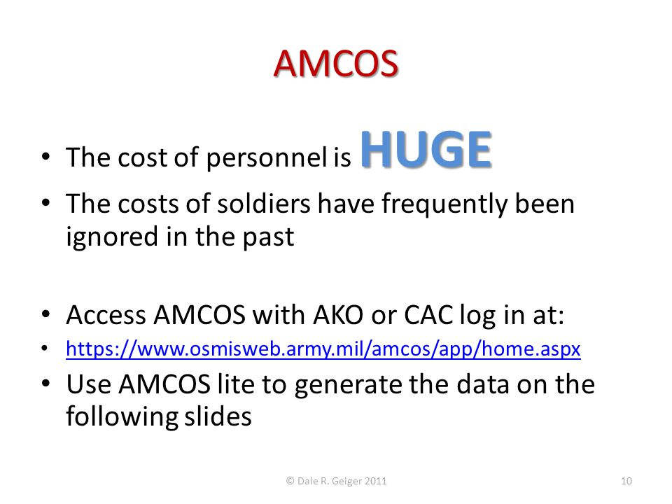 AMCOS HUGE The cost of personnel is HUGE The costs of soldiers have frequently been ignored in the past Access AMCOS with AKO or CAC log in at: https://www.osmisweb.army.mil/amcos/app/home.aspx Use AMCOS lite to generate the data on the following slides © Dale R.