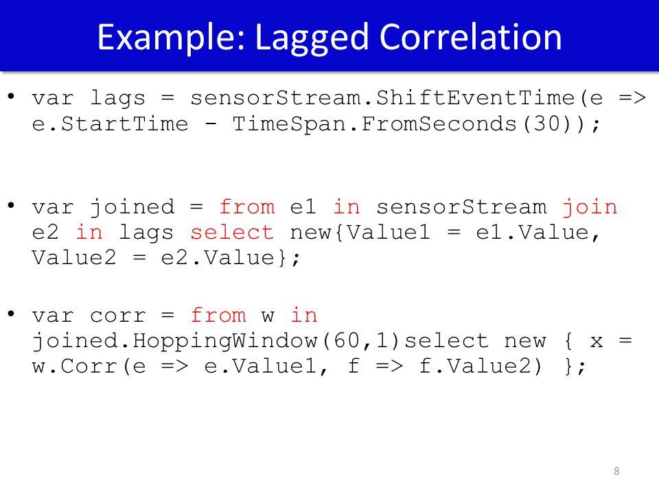 Example: Lagged Correlation 8 var lags = sensorStream.ShiftEventTime(e => e.StartTime - TimeSpan.FromSeconds(30)); var joined = from e1 in sensorStream join e2 in lags select new{Value1 = e1.Value, Value2 = e2.Value}; var corr = from w in joined.HoppingWindow(60,1)select new { x = w.Corr(e => e.Value1, f => f.Value2) };