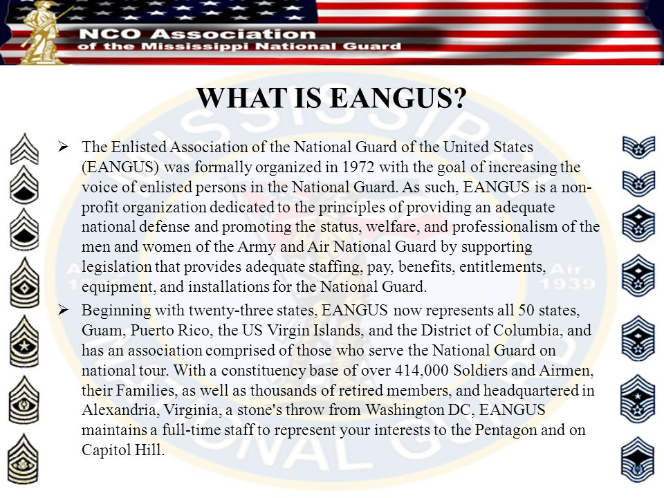  The Enlisted Association of the National Guard of the United States (EANGUS) was formally organized in 1972 with the goal of increasing the voice of enlisted persons in the National Guard.