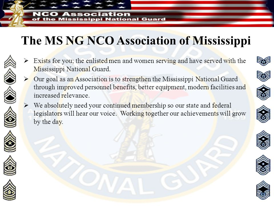 The MS NG NCO Association of Mississippi  Exists for you; the enlisted men and women serving and have served with the Mississippi National Guard.  O