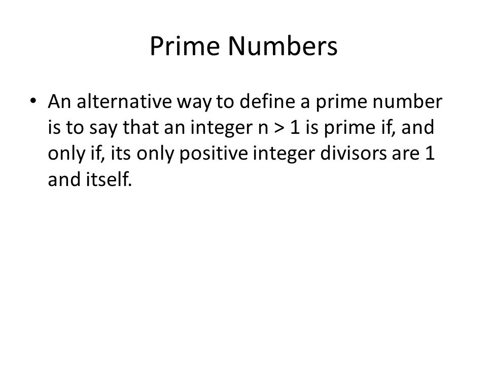 Prime Numbers An alternative way to define a prime number is to say that an integer n > 1 is prime if, and only if, its only positive integer divisors are 1 and itself.