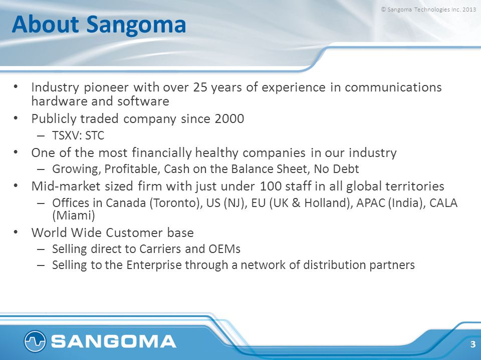 About Sangoma Industry pioneer with over 25 years of experience in communications hardware and software Publicly traded company since 2000 – TSXV: STC