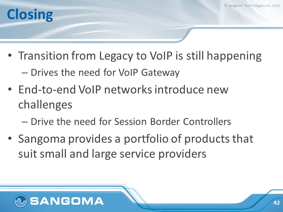 Closing Transition from Legacy to VoIP is still happening – Drives the need for VoIP Gateway End-to-end VoIP networks introduce new challenges – Drive the need for Session Border Controllers Sangoma provides a portfolio of products that suit small and large service providers 42 © Sangoma Technologies Inc.