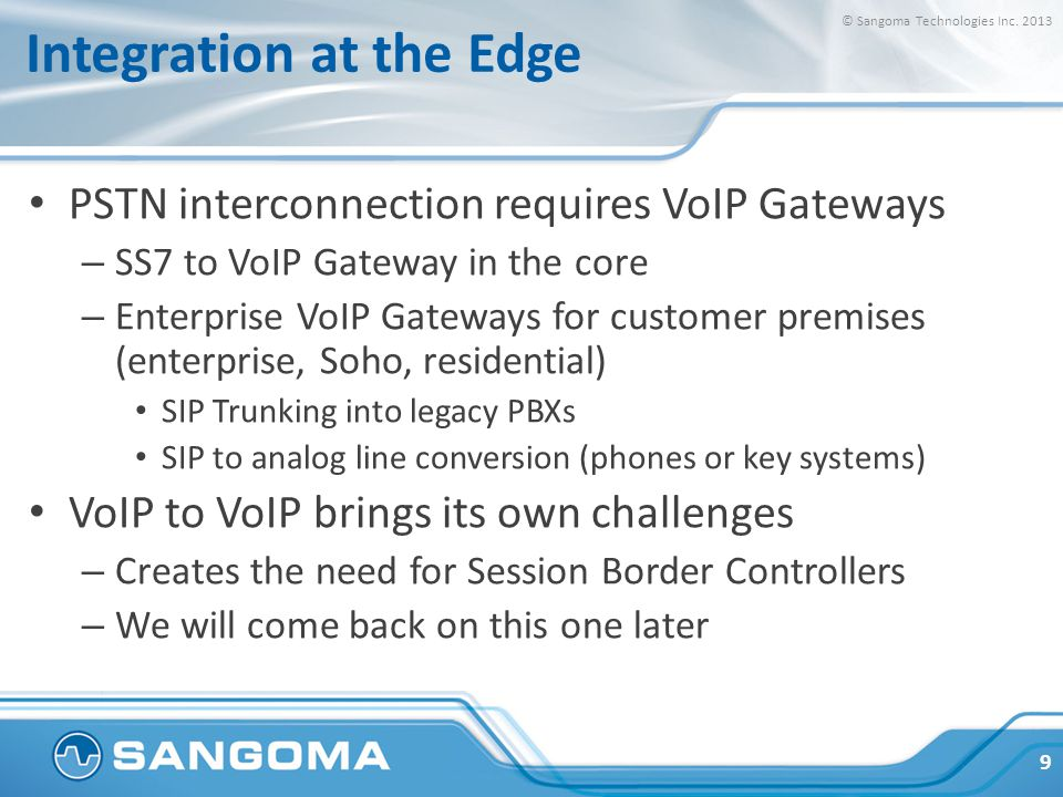 Integration at the Edge PSTN interconnection requires VoIP Gateways – SS7 to VoIP Gateway in the core – Enterprise VoIP Gateways for customer premises (enterprise, Soho, residential) SIP Trunking into legacy PBXs SIP to analog line conversion (phones or key systems) VoIP to VoIP brings its own challenges – Creates the need for Session Border Controllers – We will come back on this one later 9 © Sangoma Technologies Inc.