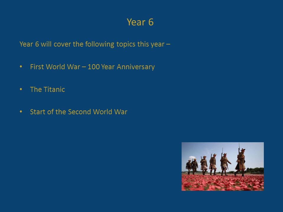 Year 6 will cover the following topics this year – First World War – 100 Year Anniversary The Titanic Start of the Second World War Year 6
