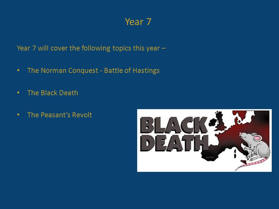 Year 7 will cover the following topics this year – The Norman Conquest - Battle of Hastings The Black Death The Peasant's Revolt Year 7