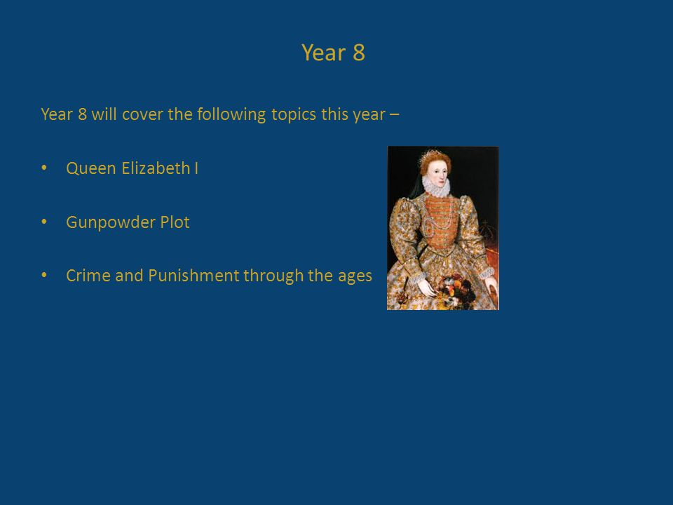 Year 8 will cover the following topics this year – Queen Elizabeth I Gunpowder Plot Crime and Punishment through the ages Year 8