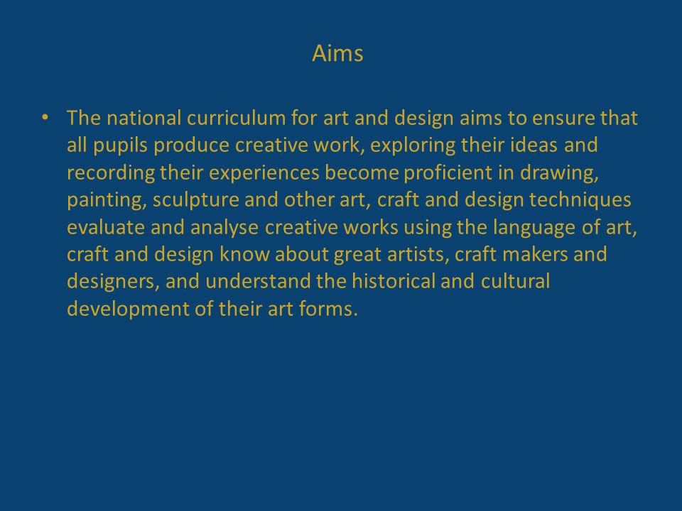 Aims The national curriculum for art and design aims to ensure that all pupils produce creative work, exploring their ideas and recording their experiences become proficient in drawing, painting, sculpture and other art, craft and design techniques evaluate and analyse creative works using the language of art, craft and design know about great artists, craft makers and designers, and understand the historical and cultural development of their art forms.