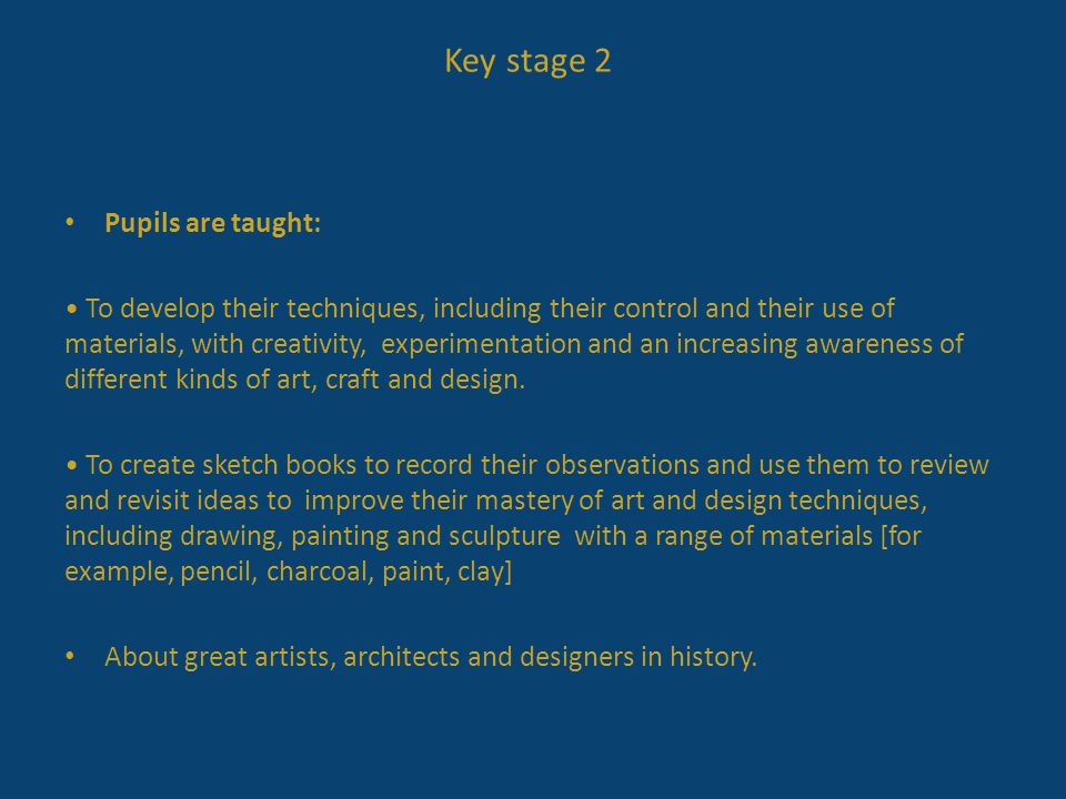 Key stage 2 Pupils are taught: To develop their techniques, including their control and their use of materials, with creativity, experimentation and a