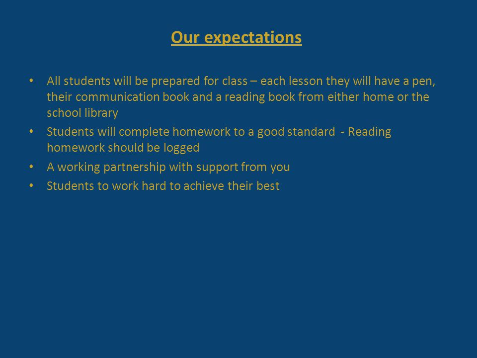 Our expectations All students will be prepared for class – each lesson they will have a pen, their communication book and a reading book from either home or the school library Students will complete homework to a good standard - Reading homework should be logged A working partnership with support from you Students to work hard to achieve their best