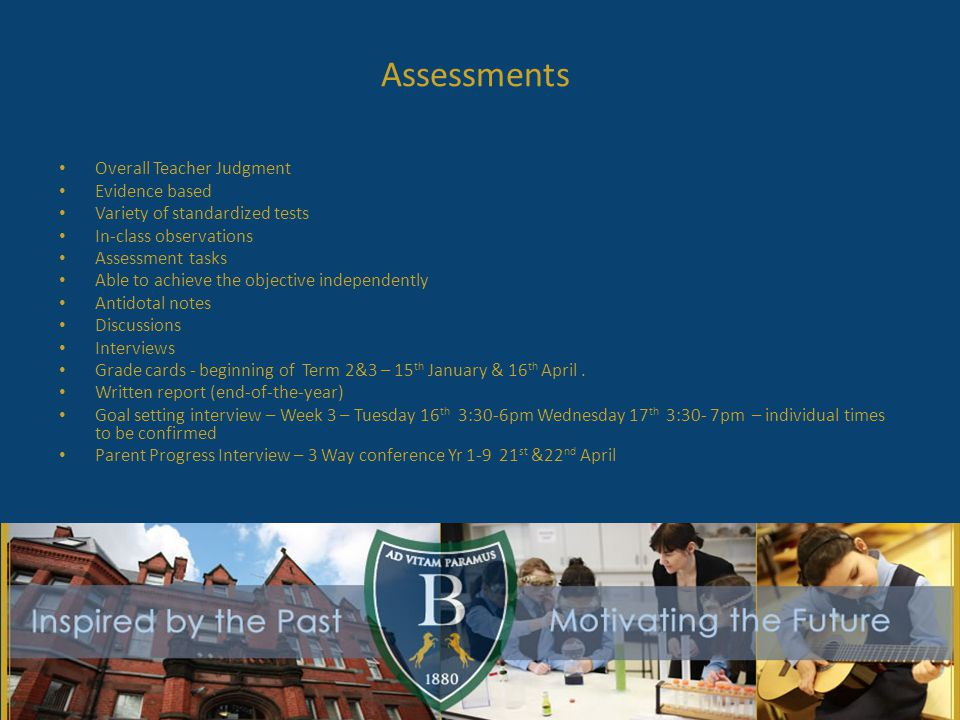 Assessments Overall Teacher Judgment Evidence based Variety of standardized tests In-class observations Assessment tasks Able to achieve the objective