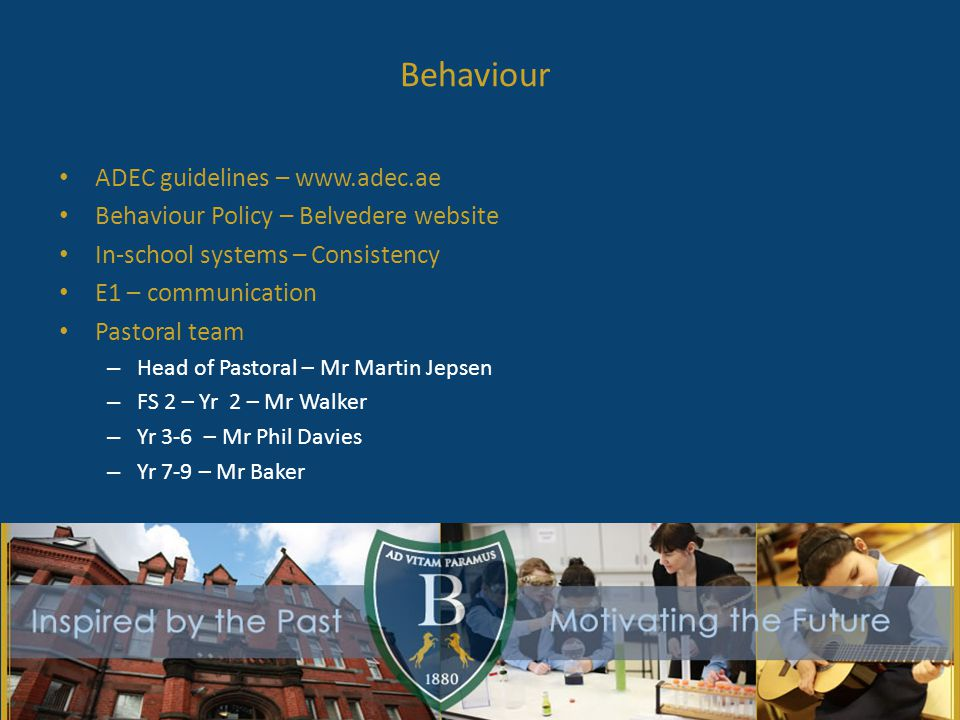 Behaviour ADEC guidelines – www.adec.ae Behaviour Policy – Belvedere website In-school systems – Consistency E1 – communication Pastoral team – Head of Pastoral – Mr Martin Jepsen – FS 2 – Yr 2 – Mr Walker – Yr 3-6 – Mr Phil Davies – Yr 7-9 – Mr Baker