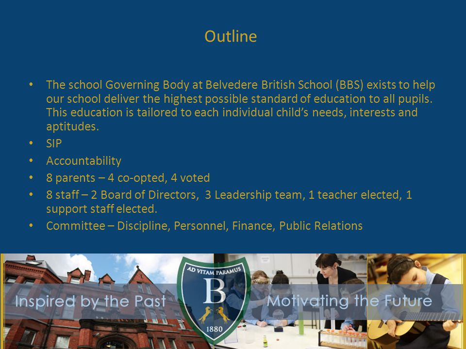 Outline The school Governing Body at Belvedere British School (BBS) exists to help our school deliver the highest possible standard of education to all pupils.