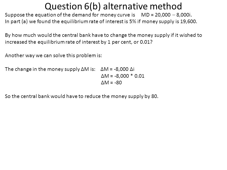 Question 6(b) alternative method Suppose the equation of the demand for money curve is MD = 20,000  8,000i. In part (a) we found the equilibrium rate