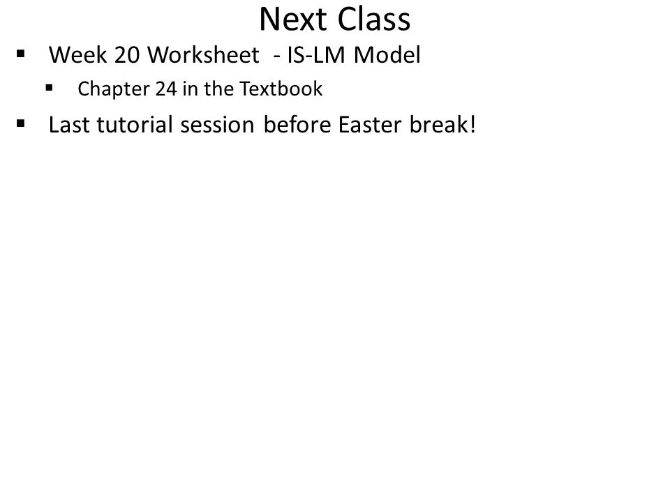 Next Class  Week 20 Worksheet - IS-LM Model  Chapter 24 in the Textbook  Last tutorial session before Easter break!