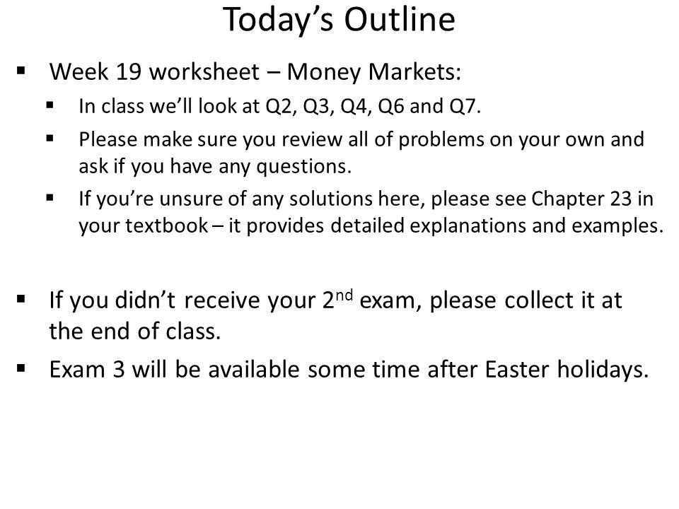 Today's Outline  Week 19 worksheet – Money Markets:  In class we'll look at Q2, Q3, Q4, Q6 and Q7.  Please make sure you review all of problems on