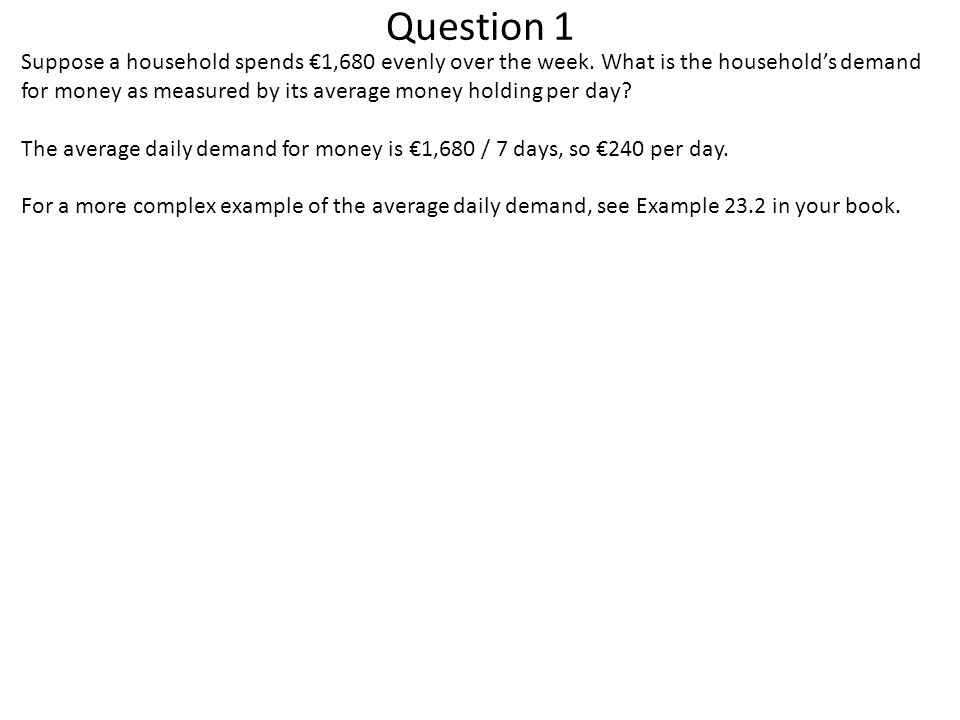 Question 1 Suppose a household spends €1,680 evenly over the week. What is the household's demand for money as measured by its average money holding p