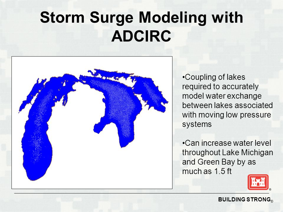 BUILDING STRONG ® Storm Surge Modeling with ADCIRC Coupling of lakes required to accurately model water exchange between lakes associated with moving low pressure systems Can increase water level throughout Lake Michigan and Green Bay by as much as 1.5 ft