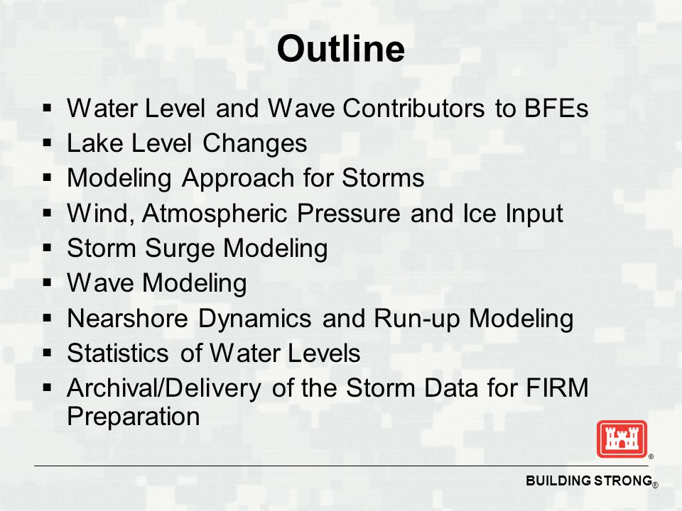 BUILDING STRONG ® Outline  Water Level and Wave Contributors to BFEs  Lake Level Changes  Modeling Approach for Storms  Wind, Atmospheric Pressure and Ice Input  Storm Surge Modeling  Wave Modeling  Nearshore Dynamics and Run-up Modeling  Statistics of Water Levels  Archival/Delivery of the Storm Data for FIRM Preparation
