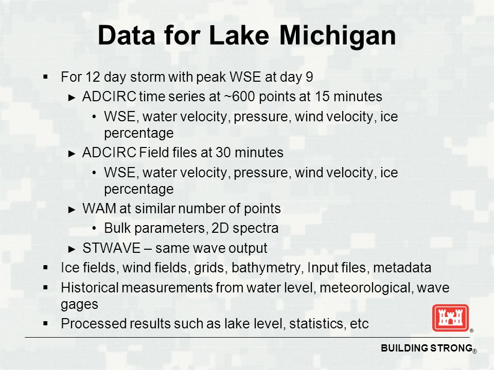 BUILDING STRONG ® Data for Lake Michigan  For 12 day storm with peak WSE at day 9 ► ADCIRC time series at ~600 points at 15 minutes WSE, water velocity, pressure, wind velocity, ice percentage ► ADCIRC Field files at 30 minutes WSE, water velocity, pressure, wind velocity, ice percentage ► WAM at similar number of points Bulk parameters, 2D spectra ► STWAVE – same wave output  Ice fields, wind fields, grids, bathymetry, Input files, metadata  Historical measurements from water level, meteorological, wave gages  Processed results such as lake level, statistics, etc